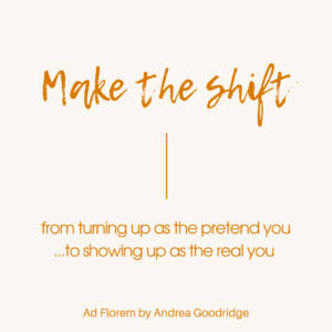Andrea Goodridge - Ad Florem Quote - Make the shift from turning up as the pretend you to showing up as the real you