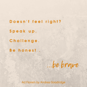 Andrea Goodridge - Ad Florem Quote - Doesn't feel right? Speak up. Challenge. Be honest. Be brave.